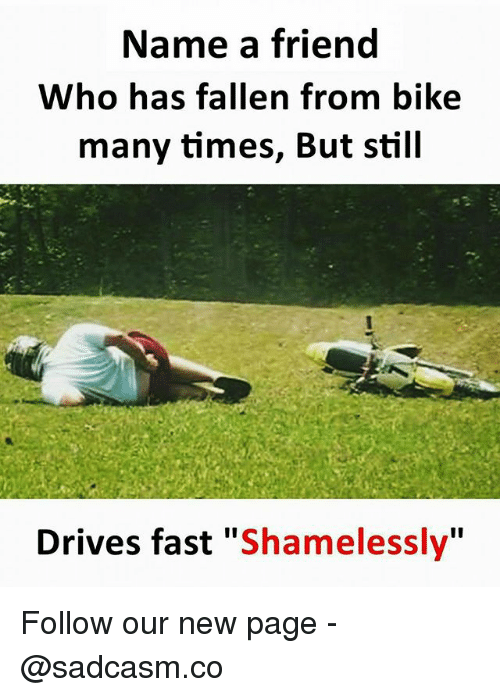 """Memes, Bike, and 🤖: Name a friend  Who has fallen from bike  many times, But still  Drives fast """"Shamelessly"""" Follow our new page - @sadcasm.co"""