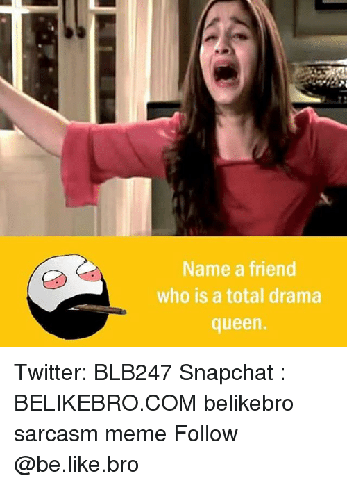 Be Like, Meme, and Memes: Name a friend  who is a total drama  queen. Twitter: BLB247 Snapchat : BELIKEBRO.COM belikebro sarcasm meme Follow @be.like.bro