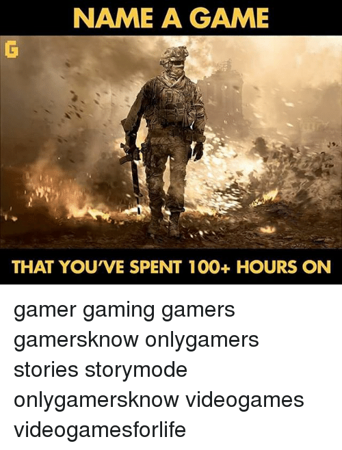 Anaconda, Memes, and Game: NAME A GAME  THAT YOUVE SPENT 100+ HOURS ON gamer gaming gamers gamersknow onlygamers stories storymode onlygamersknow videogames videogamesforlife
