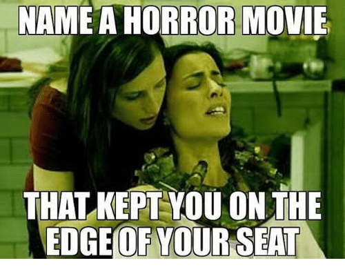 Name A Horror Movie That Kept You On The Edge Of Your Seat Meme
