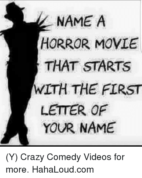 NAME a HORROR MOVIE THAT STARTS WITH THE FIRST LETTER OF YOUR NAME