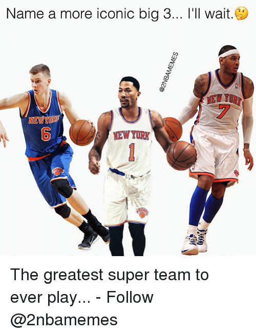 Nba, Iconic, and Super: Name a more iconic big 3... l'll wait.  NEWYOR  NEW YURK  0 The greatest super team to ever play... - Follow @2nbamemes