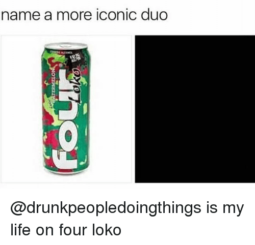 Life, Dank Memes, and Iconic: name a more iconic duo  0 @drunkpeopledoingthings is my life on four loko