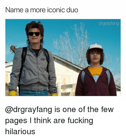 Fucking, Dank Memes, and Hilarious: Name a more iconic duo  drgrayfang @drgrayfang is one of the few pages I think are fucking hilarious