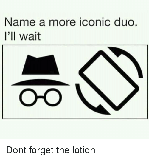 Iconic, Name, and Don: Name a more iconic duo  I'll wait Dont forget the lotion
