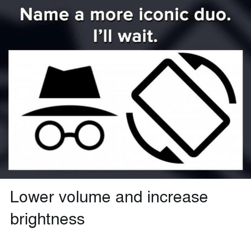 Dank, Iconic, and 🤖: Name a more iconic duo.  I'll wait. Lower volume and increase brightness