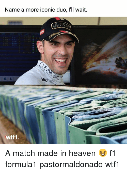 Heaven, Memes, and Match: Name a more iconic duo, l'll wait  s L  wtti. A match made in heaven 😆 f1 formula1 pastormaldonado wtf1