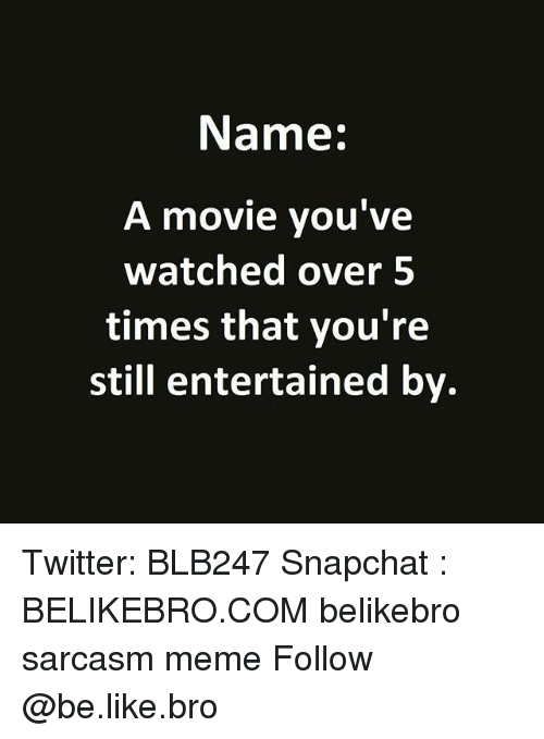 Be Like, Meme, and Memes: Name:  A movie you've  watched over5  times that you're  still entertained by. Twitter: BLB247 Snapchat : BELIKEBRO.COM belikebro sarcasm meme Follow @be.like.bro