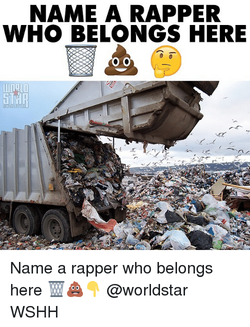 Memes, Worldstar, and Wshh: NAME A RAPPER  WHO BELONGS HERE Name a rapper who belongs here 🗑💩👇 @worldstar WSHH