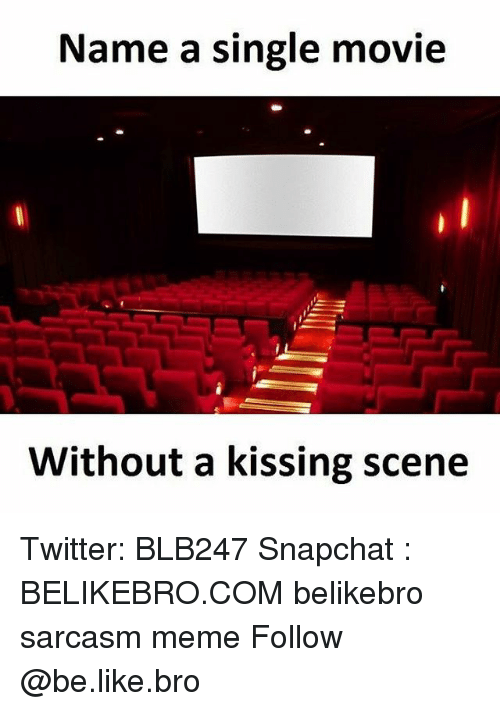 Be Like, Meme, and Memes: Name a single movie  Without a kissing scene Twitter: BLB247 Snapchat : BELIKEBRO.COM belikebro sarcasm meme Follow @be.like.bro