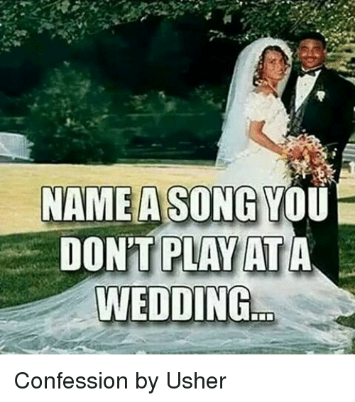 Name A Song You Dont Play At A Wedding Confession By Usher Meme On