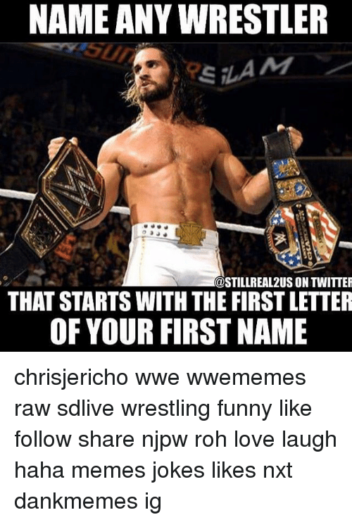 Funny, Love, and Memes: NAME ANY WRESTLER  @STILLREAL2US ON TWITTER  THAT STARTS WITH THE FIRST LETTER  OF YOUR FIRST NAME chrisjericho wwe wwememes raw sdlive wrestling funny like follow share njpw roh love laugh haha memes jokes likes nxt dankmemes ig