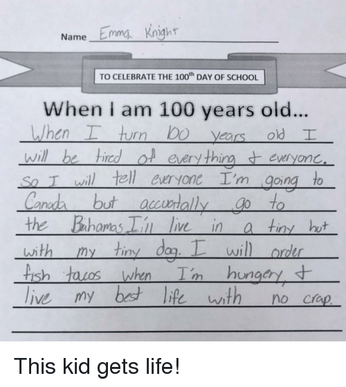 Anaconda, Life, and School: Name Emma Kngh  TO CELEBRATE THE 100 DAY OF SCHOOL  When I am 100 years old..  , hurr) bo years old  will be hiredol eery thineveryonc  So T wil tell euryone I'm going to  ano  the Bahamas i ie ina tin ht  with my tiny dag.wil  rder  is  ungcry This kid gets life!