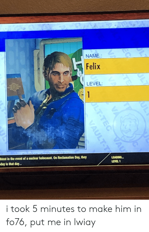 Holocaust, Vault, and Him: NAME  Felix  LEVEL:  1  ENT OION  DHA  htest in the event of a nuclear holocaust. On Reclamation Day, they  day is that day...  LOADING  LEVEL 1  L7  EC  ALT  ULY  TE  ALT-TEC VAU  VAULT-T i took 5 minutes to make him in fo76, put me in lwiay