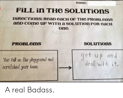 One, Name, and You: name  FILL in THe SOLUTIons  DiReCTiOns: ReaD eaCH OF TH6 PROBLOMS  anD Come UP WITHA sOLUTion FOR eaCH  one.  SOLUTIONS  PROBLEMS  get up and  deal with it  You Fell on the playgrotnd and  scratched your knee. A real Badass.