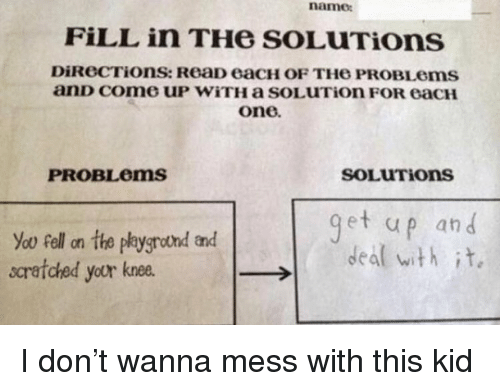 Memes, 🤖, and One: name:  FiLL in THe SOLUTiOons  DiReCTions: ReaD eacH OF THe PROBLems  one.  PROBLems  SOLUTIons  et up an d  Yoo ell on the paygrotnd and  scrafched your knee.  →I  deal with it, I don't wanna mess with this kid