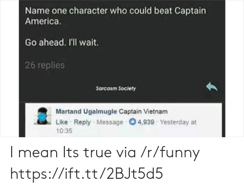 America, Funny, and True: Name one character who could beat Captain  America.  Go ahead. I'll wait  26 replies  Sarcasm Society  Martand Ugalmugle Captain Vietnam  Like Reply Message 04,939 Yesterday at  10:35 I mean Its true via /r/funny https://ift.tt/2BJt5d5