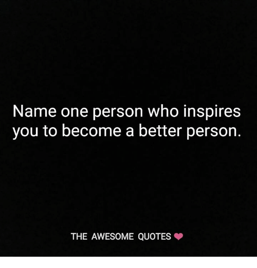 Name One Person Who Inspires You To Become A Better Person The