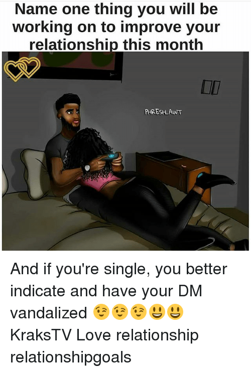 Love, Memes, and Single: Name one thing you will be  working on to improve your  relationship this monthh  OI  RHRESLAWT And if you're single, you better indicate and have your DM vandalized 😉😉😉😃😃 KraksTV Love relationship relationshipgoals