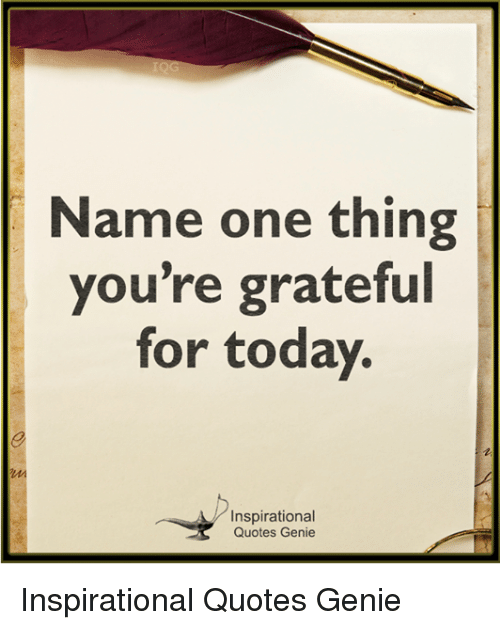 Name One Thing You're Grateful For Today Inspirational Quotes Genie Simple Inspirational Quotes For Today