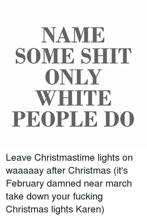 christmas fucking and memes name some shit only white people do leave christmastime - When To Take Down Christmas Lights