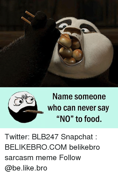 "Be Like, Food, and Meme: Name someone  who can never say  ""NO"" to food. Twitter: BLB247 Snapchat : BELIKEBRO.COM belikebro sarcasm meme Follow @be.like.bro"