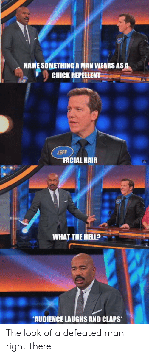 Hair, Asa, and Man: NAME SOMETHING A MAN WEARS ASA  CHICK REPELLENT  S59  JEFF  FACIAL HAIR  WHAT THE HELLP  AUDIENCE LAUGHS AND CLAPS The look of a defeated man right there