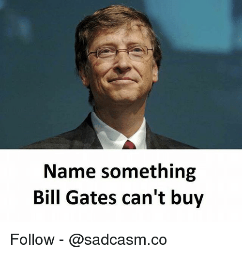 Bill Gates, Memes, and 🤖: Name something  Bill Gates can't buy Follow - @sadcasm.co