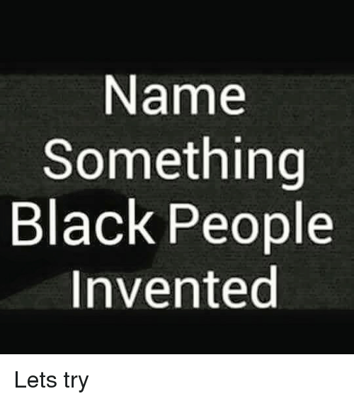 Dank black and blacked name something black people invented lets try