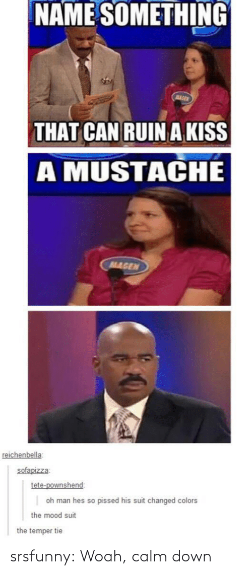 Mood, Tumblr, and Blog: NAME SOMETHING  MAGEN  THAT CAN RUINA KISS  A MUSTACHE  MAGEN  reichenbella  sofapizza  tete-pownshend:  oh man hes so pissed his suit changed colors  the mood suit  the temper tie srsfunny:  Woah, calm down