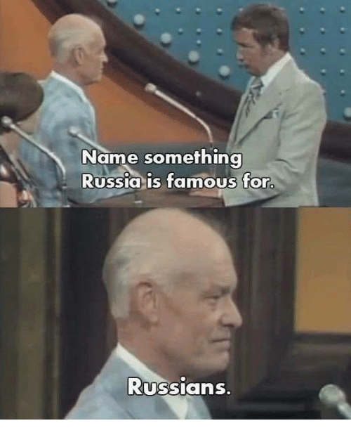 Memes, Russia, and 🤖: Name something  Russia is famous for.  Russians