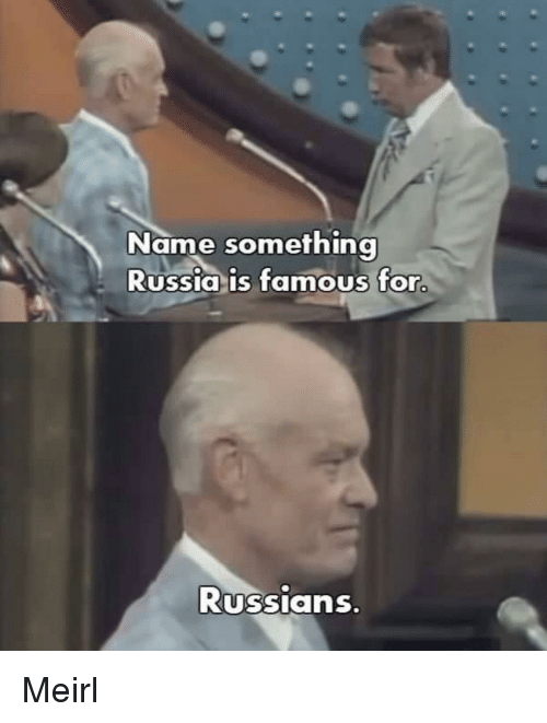 Russia, MeIRL, and Name: Name something  Russia is famous for  Russians Meirl