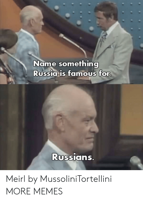 Dank, Memes, and Target: Name something  Russia is famous for  Russians Meirl by MussoIiniTorteIIini MORE MEMES
