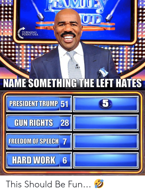 Memes, Work, and Trump: NAME SOMETHING THE LEFT HATES  5  PRESIDENT TRUMP 51  GUN RIGHTS 28  FREEDOM OF SPEECH 7  HARD WORK 6 This Should Be Fun... 🤣