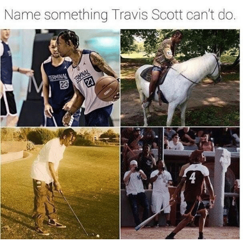 Travis Scott, Dank Memes, and Name: Name something Travis Scott can't do.  23