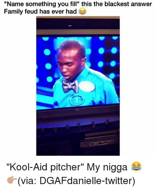 """Family, Family Feud, and Funny: """"Name something you fill"""" this the blackest answer  Family feud has ever had """"Kool-Aid pitcher"""" My nigga 😂 👉🏽(via: DGAFdanielle-twitter)"""