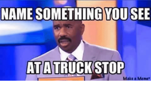 Memes, 🤖, and Make A: NAME  SOMETHING YOUSEE  AT A TRUCK STOP  Make a Meme