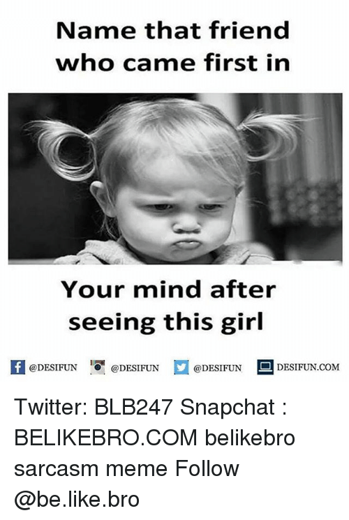 Be Like, Meme, and Memes: Name that friend  who came first in  Your mind after  seeing this girl  @DESIFUN  @DESIFUN  @DESIFUN  DESIFUN.COMM Twitter: BLB247 Snapchat : BELIKEBRO.COM belikebro sarcasm meme Follow @be.like.bro