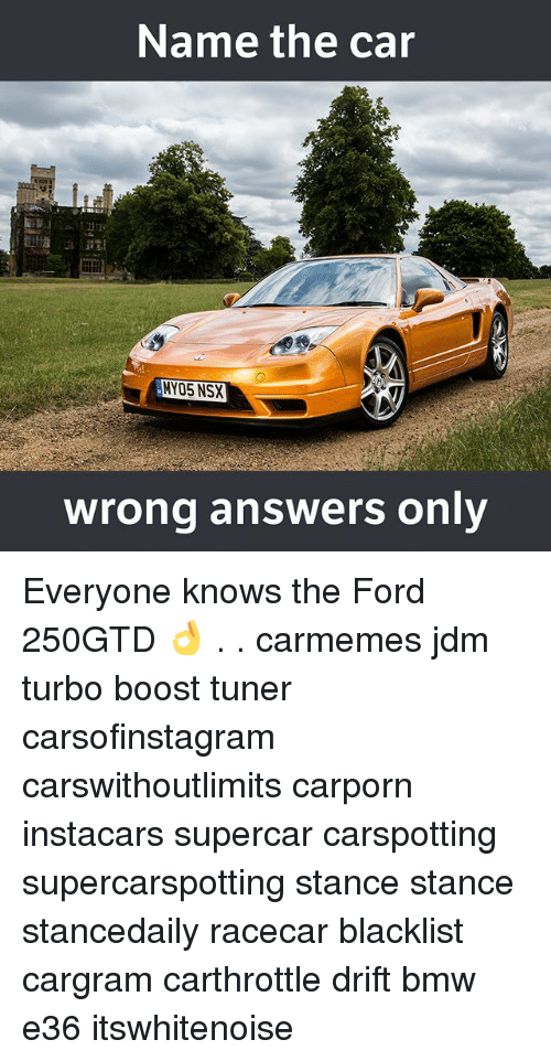 Bmw, Memes, and Boost: Name the car  NYO5 NSX  wrong answers only Everyone knows the Ford 250GTD 👌 . . carmemes jdm turbo boost tuner carsofinstagram carswithoutlimits carporn instacars supercar carspotting supercarspotting stance stance stancedaily racecar blacklist cargram carthrottle drift bmw e36 itswhitenoise