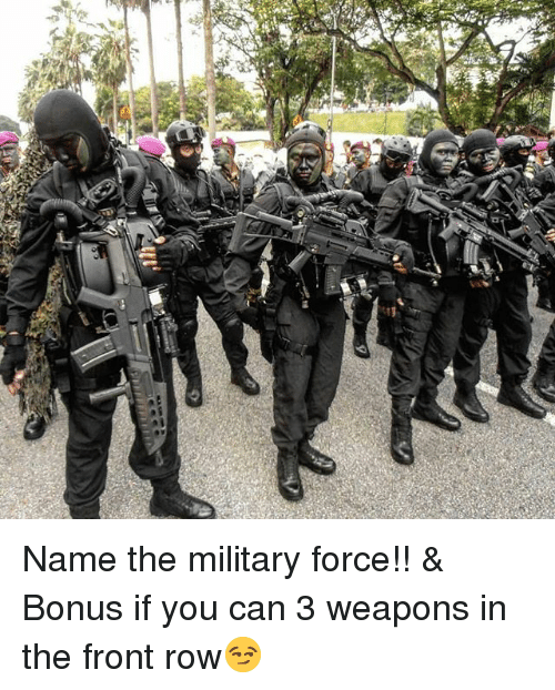 Memes, Front Row, and Military: Name the military force!! & Bonus if you can 3 weapons in the front row😏