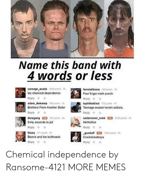 Dank, Heroin, and Jail: Name this band with  4 words or leSS  carnage asada 2240 points 3  My chemical dependence  Reply  adam_demamp 803 points-3h  Brothers From Another Sister  Reply  doragang457 points 2h  thirty seconds to jail  Reply  htsaq 311 points 3h  Beavis and the buttheads  Reply  ferretofdoom 653 points 3h  Four finger meth punch  Reply  tophtheblind 128 points 4h  Teenage mutant heroin addicts  undercover snek 2700 points 4h  Methallica  Reply  gundulf 1004 points th  Crackstreetboys  Reply Chemical independence by Ransome-4121 MORE MEMES