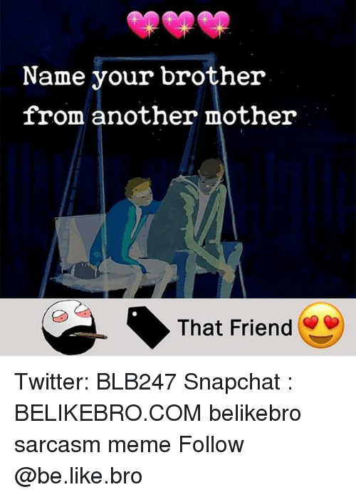 Be Like, Meme, and Memes: Name your brother  from another mother  That Friend Twitter: BLB247 Snapchat : BELIKEBRO.COM belikebro sarcasm meme Follow @be.like.bro