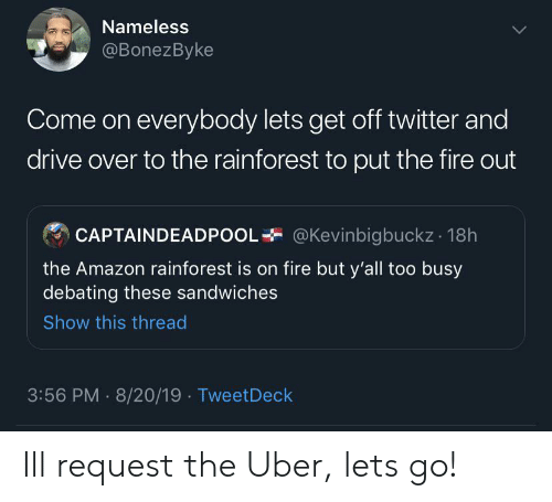 Amazon, Fire, and Twitter: Nameless  @BonezByke  Come on everybody lets get off twitter and  drive over to the rainforest to put the fire out  @Kevinbigbuckz 18h  CAPTAINDEADPOOI  the Amazon rainforest is on fire but y'all too busy  debating these sandwiches  Show this thread  3:56 PM 8/20/19 TweetDeck Ill request the Uber, lets go!