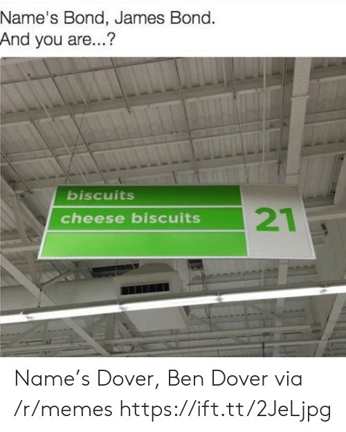James Bond, Memes, and Bond: Name's Bond, James Bond.  And you are...?  biscuits  21  cheese biscuits Name's Dover, Ben Dover via /r/memes https://ift.tt/2JeLjpg
