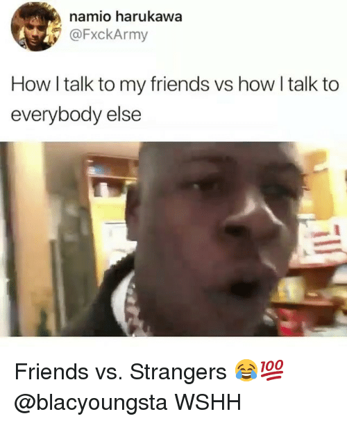 Friends, Memes, and Wshh: namio harukawa  @FxckArmy  How I talk to my friends vs how l talk to  everybody else Friends vs. Strangers 😂💯 @blacyoungsta WSHH