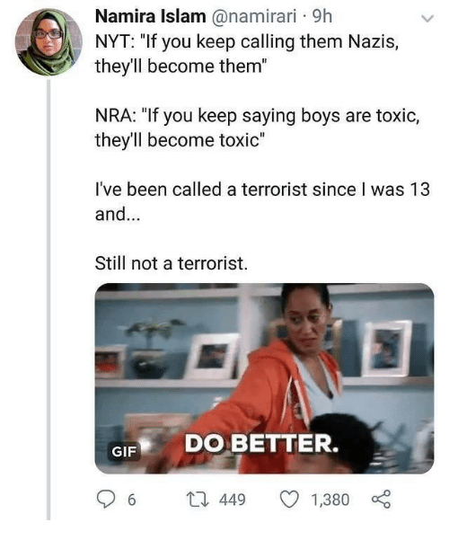 """Gif, Islam, and Been: Namira Islam @namirari 9h  NYT: """"If you keep calling them Nazis,  they'll become them""""  NRA: """"If you keep saying boys are toxic,  they'll become toxic""""  I've been called a terrorist since I was 13  and...  Still not a terrorist.  GIF DO BETTER.  6 t 449 1,380"""