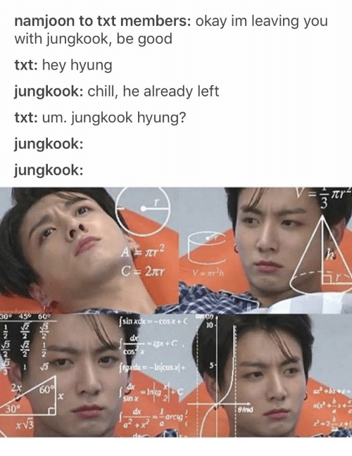 Chill, Good, and Okay: namjoon to txt members: okay im leaving you  with jungkook, be good  txt: hey hyung  jungkook: chill, he already left  txt: um. jungkook hyung?  jungkook:  jungkook:  ICT  300 45% 60°  sin xdx=-cosx+C  10  sin x  eln  dx