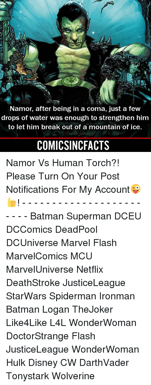 Batman, Disney, and Memes: Namor, after being in a comna, just a few  drops of water was enough to strengthen him  to let him break out of a mountain of ice.  COMICSINCFACTS Namor Vs Human Torch?! Please Turn On Your Post Notifications For My Account😜👍! - - - - - - - - - - - - - - - - - - - - - - - - Batman Superman DCEU DCComics DeadPool DCUniverse Marvel Flash MarvelComics MCU MarvelUniverse Netflix DeathStroke JusticeLeague StarWars Spiderman Ironman Batman Logan TheJoker Like4Like L4L WonderWoman DoctorStrange Flash JusticeLeague WonderWoman Hulk Disney CW DarthVader Tonystark Wolverine