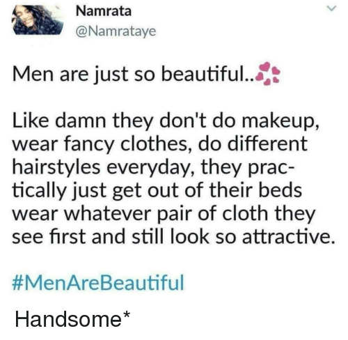 Beautiful, Clothes, and Makeup: Namrata  @Namrataye  Men are just so beautiful..  Like damn they don't do makeup,  wear fancy clothes, do different  hairstyles everyday, they prac-  tically just get out of their beds  wear whatever pair of cloth they  ee first and still look so attractive  #MenAreBea utiful Handsome*