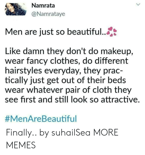 Beautiful, Clothes, and Dank: Namrata  @Namrataye  Men are just so beautiful...  Like damn they don't do makeup,  wear fancy clothes, do different  hairstyles everyday, they prac-  tically just get out of their beds  wear whatever pair of cloth they  see first and still look so attractive  Finally.. by suhailSea MORE MEMES